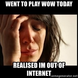 First World Problems - WENT TO PLAY WOW TODAY REALISED IM OUT OF INTERNET