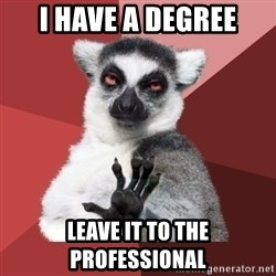Chill Out Lemur - I have a degree leave it to the professional