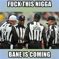 NFL Ref Meeting - FUCK THIS NIGGA BANE IS COMING