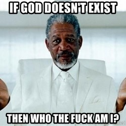 Morgan Freeman God - if god doesn't exist then who the fuck am i?