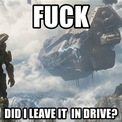Halo 4 - Fuck did I leave it  in drive?