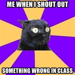 Anxiety Cat - ME WHEN I SHOUT OUT SOMETHING WRONG IN CLASS