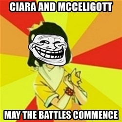 Typicalvip_troll - CIARA AND MCCELIGOTT MAY THE BATTLES COMMENCE