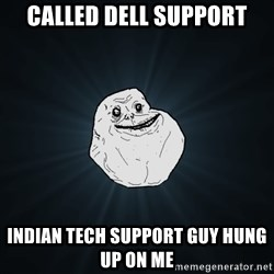 Forever Alone - called dell support indian tech support guy hung up on me