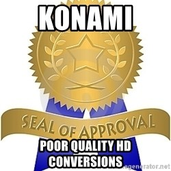 Seal Of Approval - KONAMI   Poor quality HD conversions