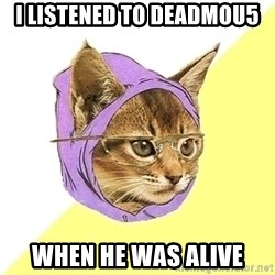 Hipster Kitty - I listened to deadmou5 when he was alive
