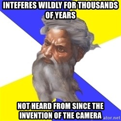 Advice God - inteferes wildly for thousands of years not heard from since the invention of the camera
