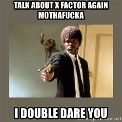 doble dare you  - TALK ABOUT X FACTOR AGAIN MOTHAFUCKA I DOUBLE DARE YOU