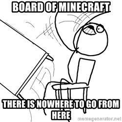 Desk Flip Rage Guy - Board of minecraft There is nowhere to go from here