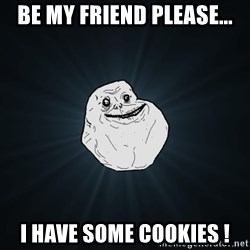 Forever Alone - Be my friend please... I Have some cookies !