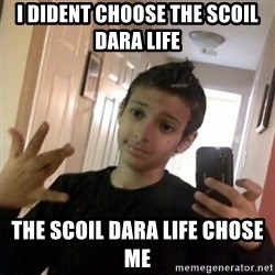 Thug life guy - I DIDENT CHOOSE THE SCOIL DARA LIFE  THE SCOIL DARA LIFE CHOSE ME