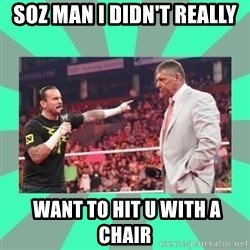 CM Punk Apologize! - SOZ MAN I DIDN'T REALLY  WANT TO HIT U WITH A CHAIR