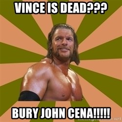Triple H - VINCE IS DEAD??? BURY JOHN CENA!!!!!