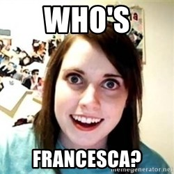 Overprotective Girlfriend - Who's Francesca?