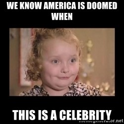 Honey BooBoo - WE KNOW AMERICA IS DOOMED WHEN THIS IS A CELEBRITY