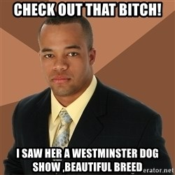 Successful Black Man - Check out that bitch! I saw her a Westminster dog show ,beautiful breed