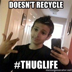 Thug life guy - DOESN'T RECYCLE  #THUGLIFE
