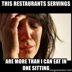 First World Problems - this restaurants servings are more than i can eat in one sitting