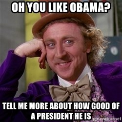 Willy Wonka - oh you like obama? tell me more about how good of a president he is