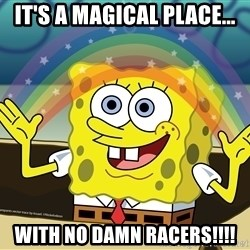 spongebob rainbow - IT'S A MAGICAL PLACE... WITH NO DAMN RACERS!!!!