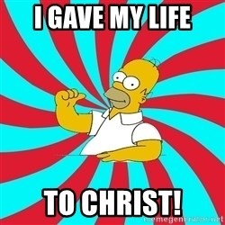 Frases Homero Simpson - I GAVE MY LIFE TO CHRIST!