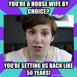 White Feminist - You're a house wife by choice? you're setting us back like 50 years!
