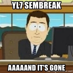 and now its gone - yl7 sembreak aaaaand it's gone