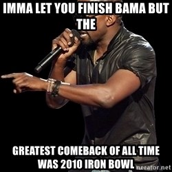 Kanye West - IMMa let you Finish Bama but the  greatest Comeback of all time was 2010 iron bowl
