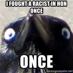 insanity crow - I fought a racist in hon once once