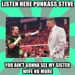 CM Punk Apologize! - LISTEN HERE PUNKASS STEVE YOU AIN'T GONNA SEE MY SISTER WIFE NO MORE
