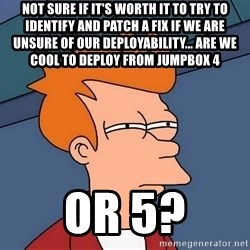 Futurama Fry - not sure if it's worth it to try to identify and patch a fix if we are unsure of our deployability... are we cool to deploy from jumpbox 4 or 5?