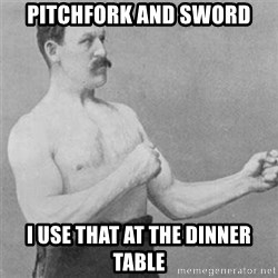 overly manlyman - pitchfork and sword i use that at the dinner table