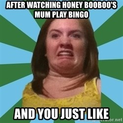 Disgusted Ginger - AFTER WATCHING HONEY BOOBOO'S MUM PLAY BINGO AND YOU JUST LIKE