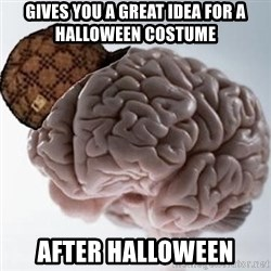 Scumbag Brain - Gives you a great idea for a halloween costume After halloween