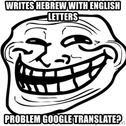 Problem Trollface - writes hebrew with english letters problem google translate?