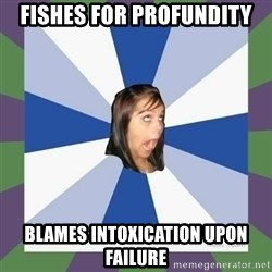 Annoying FB girl - FISHES FOR PROFUNDITY BLAMES INTOXICATION UPON FAILURE