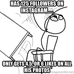 Desk Flip Rage Guy - HAS 125 FOLLOWERS ON INSTAGRAM..... ONLY GETS 4,5, OR 6 LIKES ON ALL HIS PHOTOS