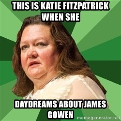 Dumb Whore Gina Rinehart - THIS IS KATIE FITZPATRICK WHEN SHE  DAYDREAMS ABOUT JAMES GOWEN