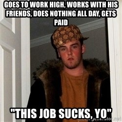 "Scumbag Steve - goes to work high, works with his friends, does nothing all day, gets paid ""this job sucks, yo"""