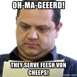 dubious history teacher - Oh-ma-Geeerd! they serve feesh von cheeps!