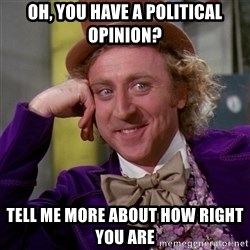 Willy Wonka - Oh, You have a political opinion? tell me more about how right you are