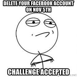 Challenge Accepted - Delete your facebook account on nov 5th Challenge accepted