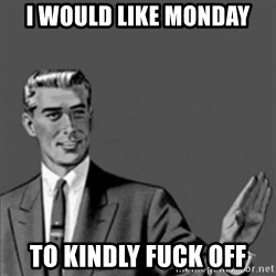 Correction Guy - I WOULD LIKE MONDAY TO KINDLY FUCK OFF