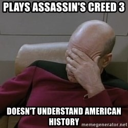 Picardfacepalm - Plays Assassin's Creed 3  Doesn't understand american history