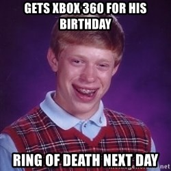 Bad Luck Brian - gets xbox 360 for his birthday ring of death next day