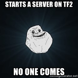 Forever Alone - Starts a server on tf2 no one comes