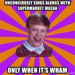 Unlucky Brian Strikes Again - Unconciously sings alongs with supermarket muzak Only when it's wham