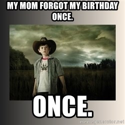 The Walking Dead - MY MOM FORGOT MY BIRTHDAY ONCE.  ONCE.