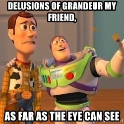 Consequences Toy Story - delusions of grandeur my friend, As far as the eye can see