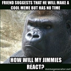 Rustled Jimmies - Friend suggests that he will make a cool meme but has no time  how will my jimmies react?